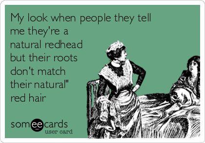 """My look when people they tell me they're a natural redhead but their roots don't match their natural"""" red hair"""