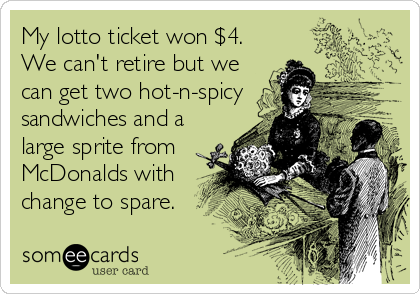 My lotto ticket won $4. We can't retire but we can get two hot-n-spicy sandwiches and a large sprite from McDonalds with change to spare.