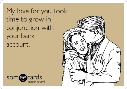 My love for you took time to grow-in conjunction with your bank account.