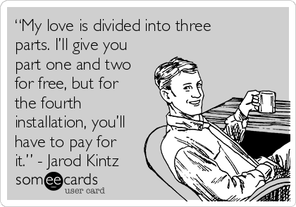 """""""My love is divided into three parts. I'll give you part one and two for free, but for the fourth installation, you'll have to pay for it."""" - Jarod Kintz"""