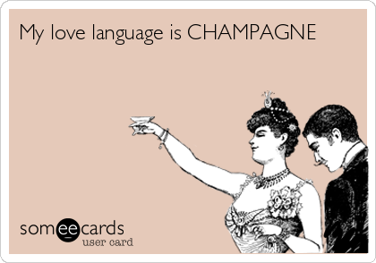 My love language is CHAMPAGNE
