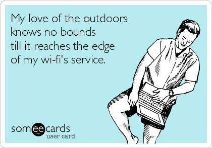 My love of the outdoors knows no bounds  till it reaches the edge of my wi-fi's service.