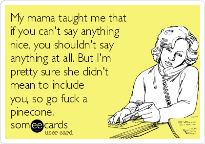 My mama taught me that if you can't say anything nice, you shouldn't say anything at all. But I'm pretty sure she didn't mean to include you, so go fuck a pinecone.