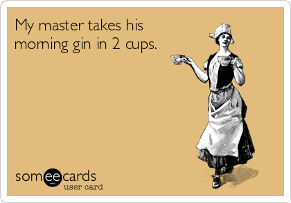 My master takes his  morning gin in 2 cups.