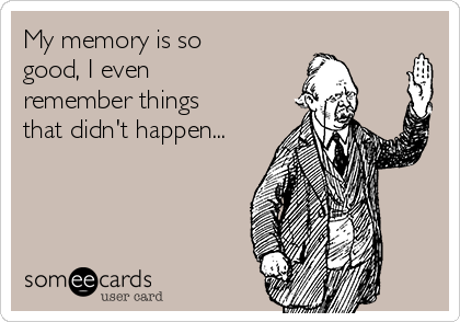 My memory is so good, I even remember things that didn't happen...