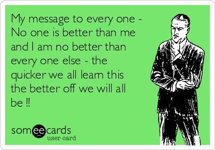 My message to every one - No one is better than me and I am no better than every one else - the quicker we all learn this the better off we will all be !!