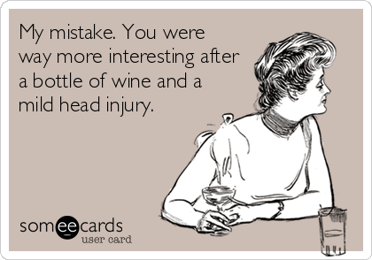 My mistake. You were way more interesting after a bottle of wine and a mild head injury.
