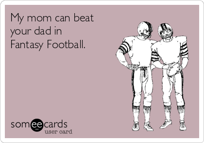 My mom can beat your dad in Fantasy Football.