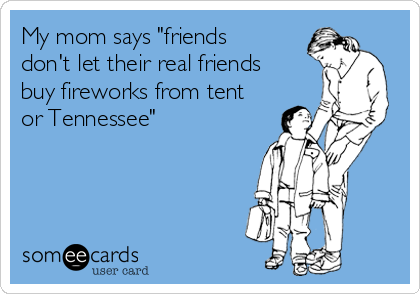 """My mom says """"friends don't let their real friends buy fireworks from tent or Tennessee"""""""