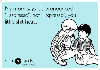 """My mom says it's pronounced """"Esspresso"""", not """"Expresso"""", you little shit head."""