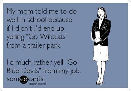 "My mom told me to do well in school because if I didn't I'd end up yelling ""Go Wildcats"" from a trailer park.   I'd much rather yell ""Go Blue Devils"" from my job."