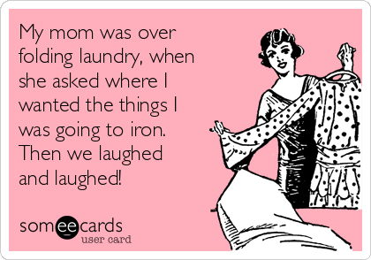 My mom was over folding laundry, when she asked where I wanted the things I was going to iron.  Then we laughed and laughed!