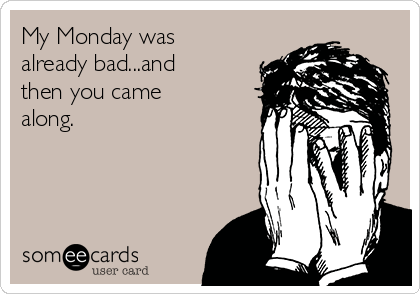 My Monday was already bad...and then you came along.
