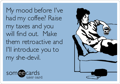 My mood before I've had my coffee? Raise my taxes and you will find out.  Make them retroactive and I'll introduce you to my she-devil.