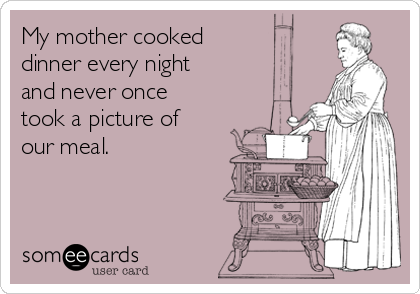 My mother cooked dinner every night and never once took a picture of our meal.