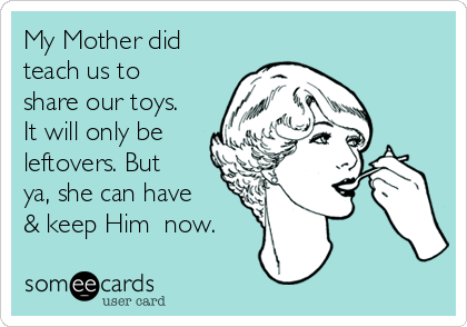 My Mother did teach us to share our toys. It will only be leftovers. But ya, she can have & keep Him  now.