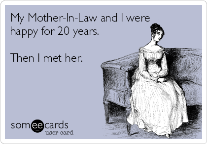 My Mother-In-Law and I were happy for 20 years.  Then I met her.