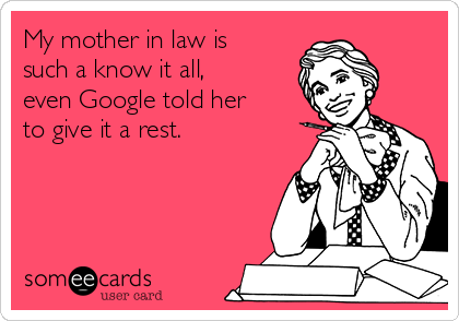 My mother in law is such a know it all, even Google told her to give it a rest.