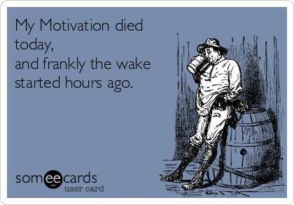 My Motivation died today, and frankly the wake started hours ago.