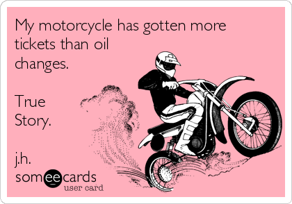 My motorcycle has gotten more tickets than oil  changes.  True Story.  j.h.