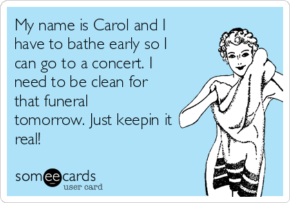 My name is Carol and I have to bathe early so I can go to a concert. I need to be clean for that funeral tomorrow. Just keepin it real!