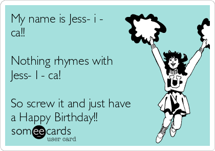 My name is Jess- i - ca!!   Nothing rhymes with Jess- I - ca!  So screw it and just have a Happy Birthday!!