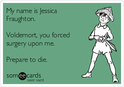 My name is Jessica Fraughton.  Voldemort, you forced surgery upon me.  Prepare to die.