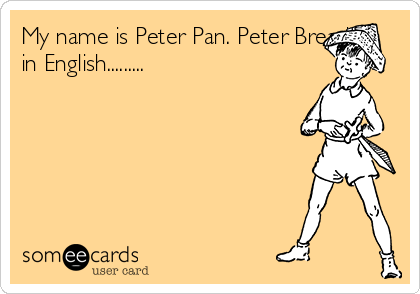 My name is Peter Pan. Peter Bread in English.........