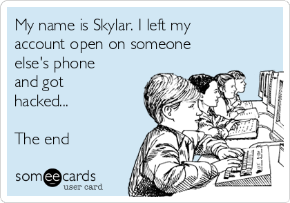My name is Skylar. I left my account open on someone else's phone and got hacked...   The end