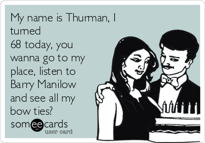 My name is Thurman, I turned 68 today, you wanna go to my place, listen to Barry Manilow and see all my bow ties?