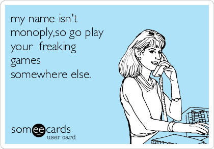 my name isn't monoply,so go play your  freaking games somewhere else.