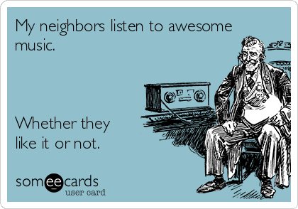 My neighbors listen to awesome music.    Whether they like it or not.