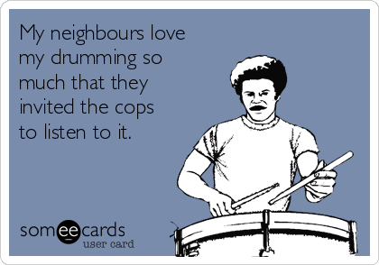My neighbours love my drumming so much that they invited the cops to listen to it.