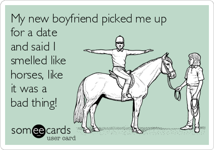 My new boyfriend picked me up for a date and said I smelled like horses, like it was a bad thing!