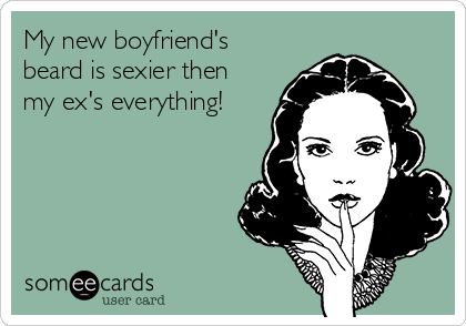 My new boyfriend's beard is sexier then my ex's everything!