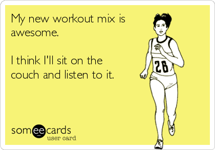 My new workout mix is awesome.  I think I'll sit on the couch and listen to it.