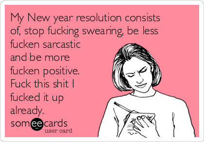 My New year resolution consists of, stop fucking swearing, be less fucken sarcastic and be more fucken positive. Fuck this shit I fucked it up already.