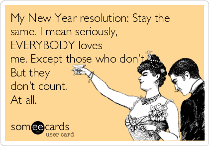 My New Year resolution: Stay the same. I mean seriously, EVERYBODY loves me. Except those who don't. But they don't count. At all.