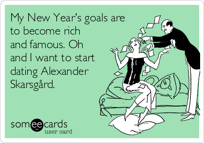 My New Year's goals are  to become rich and famous. Oh and I want to start dating Alexander Skarsgård.