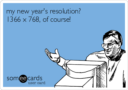 my new year's resolution?  1366 x 768, of course!