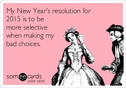 My New Year's resolution for 2015 is to be more selective when making my bad choices.