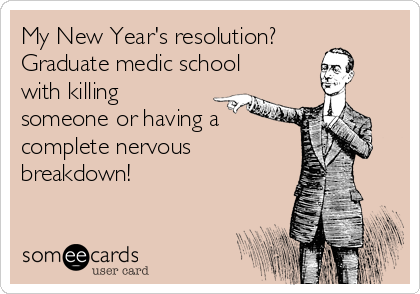 My New Year's resolution? Graduate medic school with killing someone or having a complete nervous breakdown!