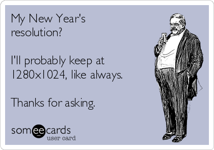 My New Year's resolution?  I'll probably keep at 1280x1024, like always.  Thanks for asking.
