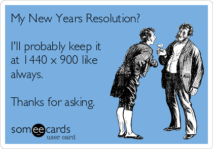 My New Years Resolution?  I'll probably keep it at 1440 x 900 like always.  Thanks for asking.
