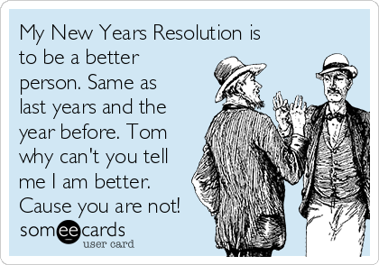 My New Years Resolution is to be a better person. Same as last years and the year before. Tom why can't you tell me I am better. Cause you are not!