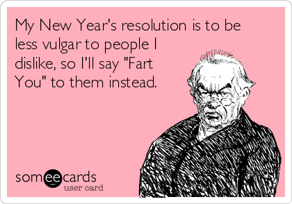 "My New Year's resolution is to be less vulgar to people I dislike, so I'll say ""Fart You"" to them instead."