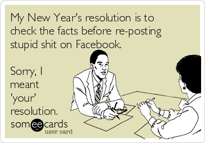 My New Year's resolution is to check the facts before re-posting stupid shit on Facebook.  Sorry, I meant 'your' resolution.