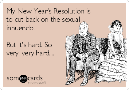 My New Year's Resolution is to cut back on the sexual innuendo.  But it's hard. So very, very hard....