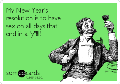 "My New Year's resolution is to have sex on all days that end in a ""y""!!!!"