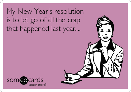 My New Year's resolution is to let go of all the crap that happened last year....
